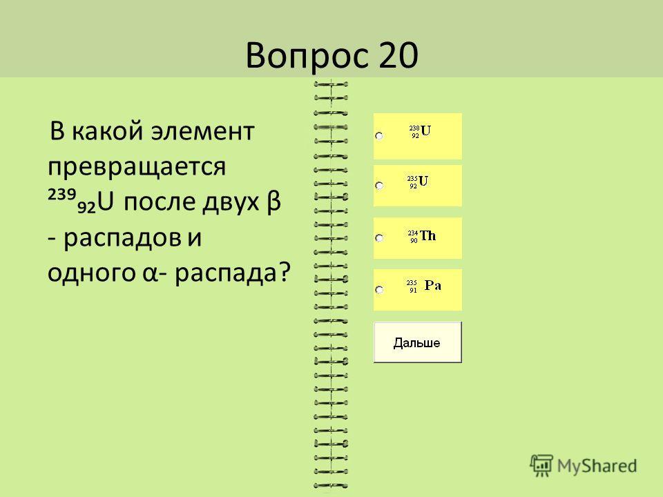 Вопрос 20 В какой элемент превращается ²³U после двух β - распадов и одного α- распада?