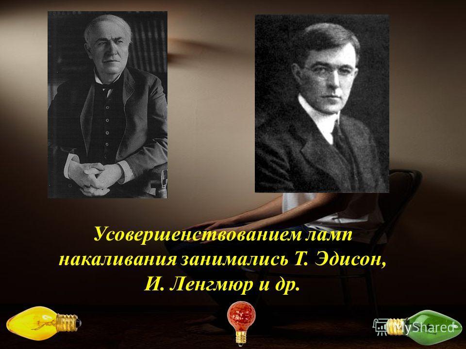 Усовершенствованием ламп накаливания занимались Т. Эдисон, И. Ленгмюр и др.