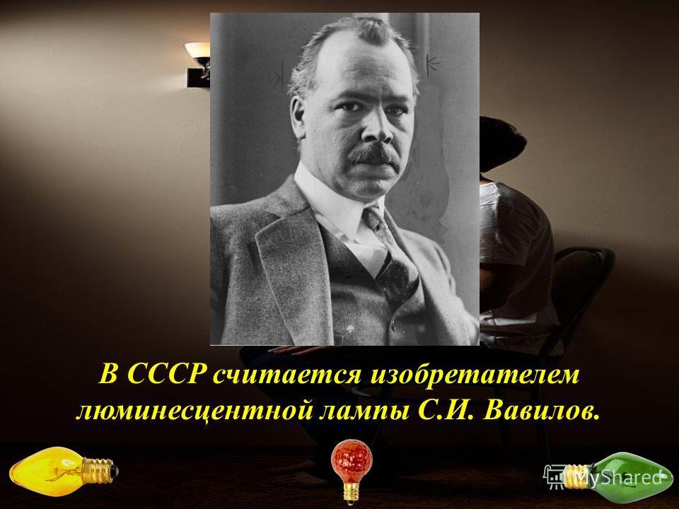 В СССР считается изобретателем люминесцентной лампы С.И. Вавилов.