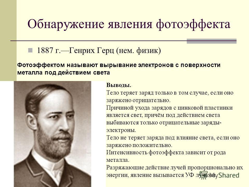 Обнаружение явления фотоэффекта 1887 г.Генрих Герц (нем. физик) Фотоэффектом называют вырывание электронов с поверхности металла под действием света Выводы. Тело теряет заряд только в том случае, если оно заряжено отрицательно. Причиной ухода зарядов
