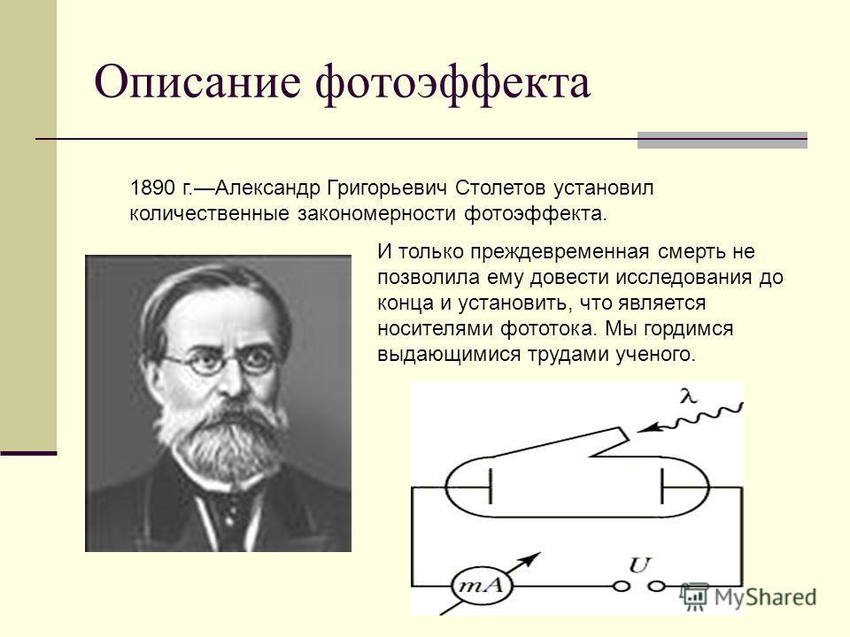 Описание фотоэффекта 1890 г.Александр Григорьевич Столетов установил количественные закономерности фотоэффекта. И только преждевременная смерть не позволила ему довести исследования до конца и установить, что является носителями фототока. Мы гордимся