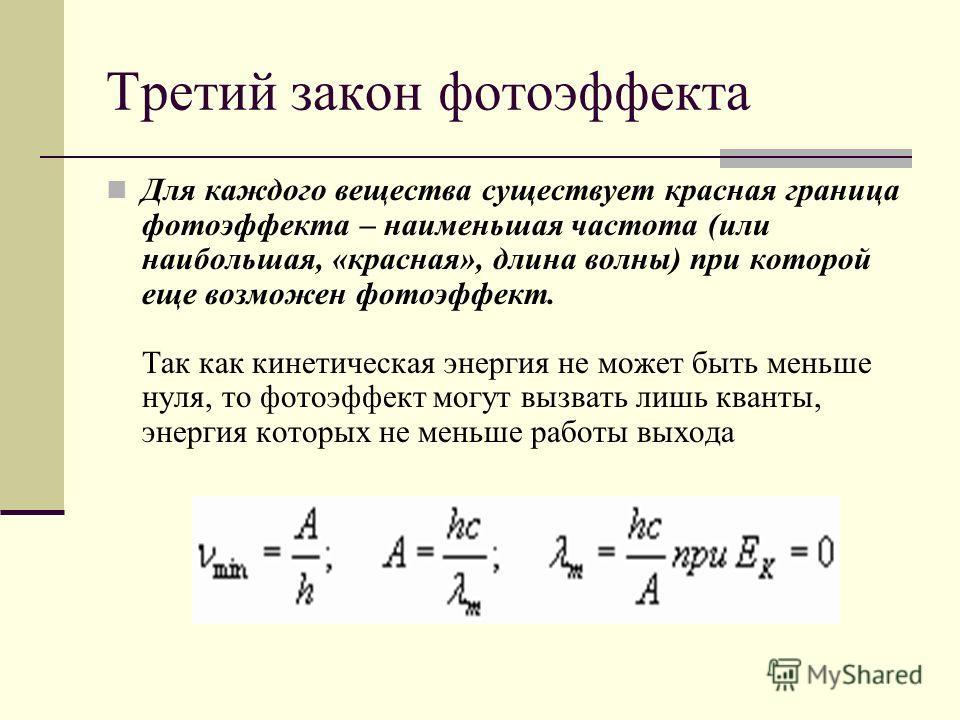 Третий закон фотоэффекта Для каждого вещества существует красная граница фотоэффекта – наименьшая частота (или наибольшая, «красная», длина волны) при которой еще возможен фотоэффект. Так как кинетическая энергия не может быть меньше нуля, то фотоэфф