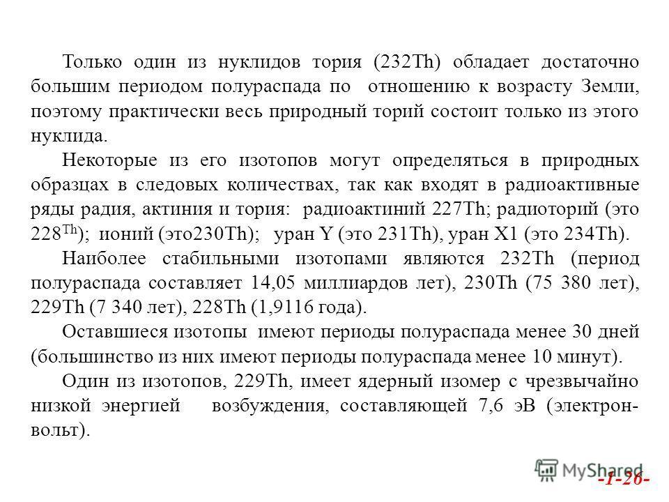 Только один из нуклидов тория (232Th) обладает достаточно большим периодом полураспада по отношению к возрасту Земли, поэтому практически весь природный торий состоит только из этого нуклида. Некоторые из его изотопов могут определяться в природных о