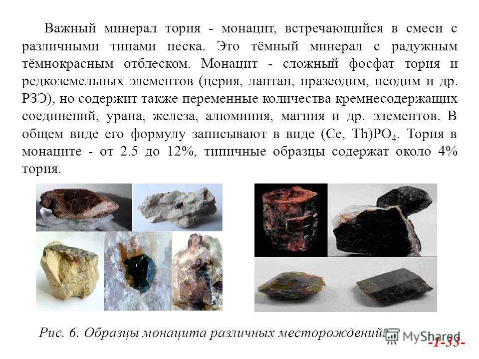 Важный минерал тория - монацит, встречающийся в смеси с различными типами песка. Это тёмный минерал с радужным тёмнокрасным отблеском. Монацит - сложный фосфат тория и редкоземельных элементов (церия, лантан, празеодим, неодим и др. РЗЭ), но содержит