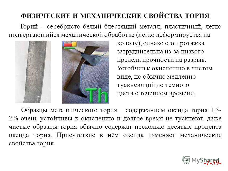 ФИЗИЧЕСКИЕ И МЕХАНИЧЕСКИЕ СВОЙСТВА ТОРИЯ Торий – серебристо-белый блестящий металл, пластичный, легко подвергающийся механической обработке (легко деформируется на холоду), однако его протяжка затруднительна из-за низкого предела прочности на разрыв.