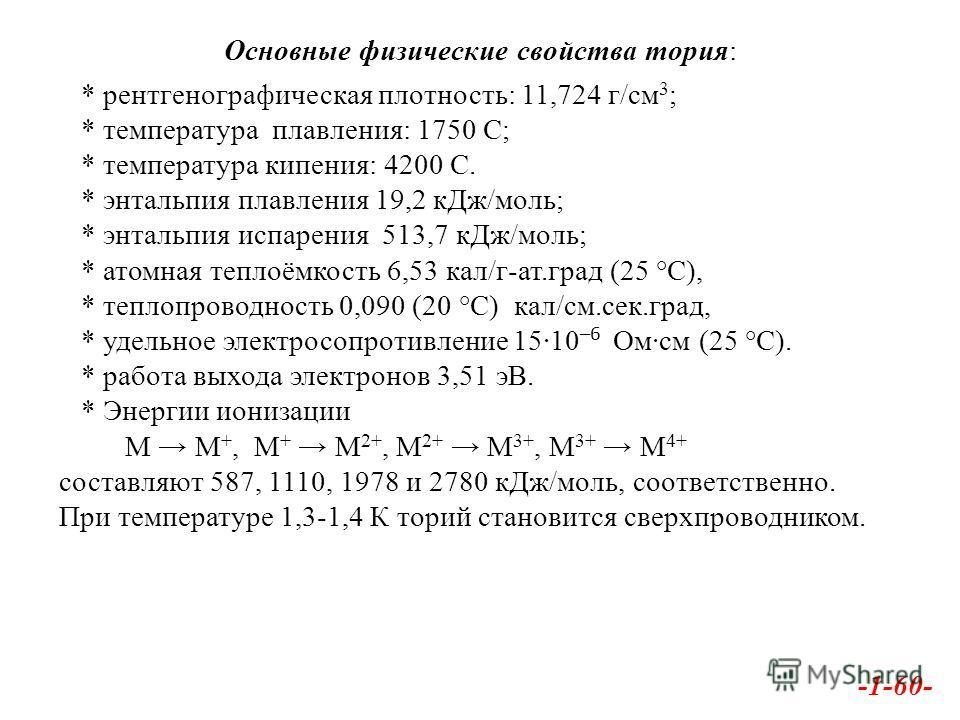 Основные физические свойства тория: * рентгенографическая плотность: 11,724 г/см 3 ; * температура плавления: 1750 С; * температура кипения: 4200 С. * энтальпия плавления 19,2 к Дж/моль; * энтальпия испарения 513,7 к Дж/моль; * атомная теплоёмкость 6