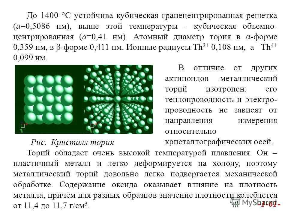 До 1400 °С устойчива кубическая гранецентрированная решетка (а=0,5086 нм), выше этой температуры - кубическая объемно- центрированная (а=0,41 нм). Атомный диаметр тория в α-форме 0,359 нм, в β-форме 0,411 нм. Ионные радиусы Th 3+ 0,108 нм, а Th 4+ 0,