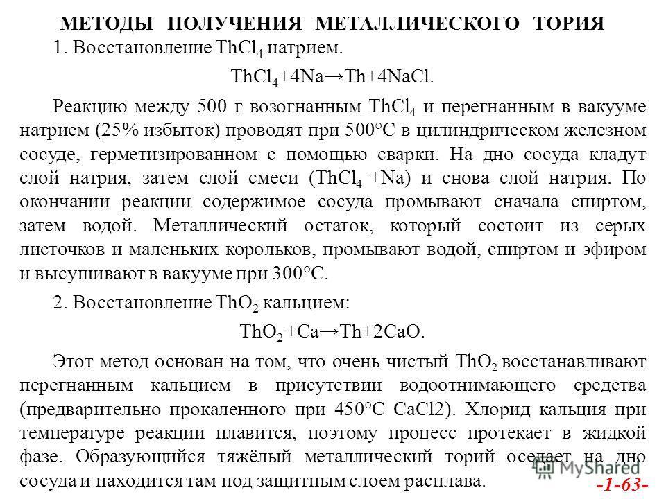 МЕТОДЫ ПОЛУЧЕНИЯ МЕТАЛЛИЧЕСКОГО ТОРИЯ 1. Восстановление ThCl 4 натрием. ThCl 4 +4NaTh+4NaCl. Реакцию между 500 г возогнанным ThCl 4 и перегнанным в вакууме натрием (25% избыток) проводят при 500°С в цилиндрическом железном сосуде, герметизированном с