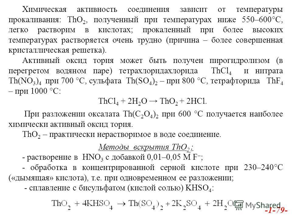 -1-79- Химическая активность соединения зависит от температуры прокаливания: ThO 2, полученный при температурах ниже 550–600°С, легко растворим в кислотах; прокаленный при более высоких температурах растворяется очень трудно (причина – более совершен