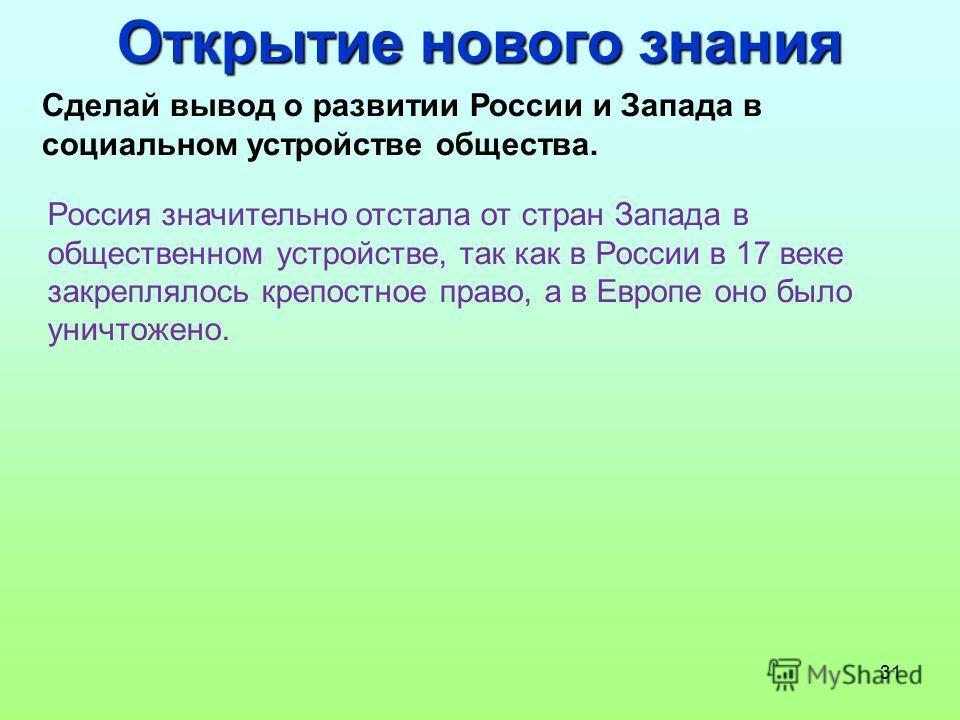 31 Открытие нового знания Сделай вывод о развитии России и Запада в социальном устройстве общества. Россия значительно отстала от стран Запада в общественном устройстве, так как в России в 17 веке закреплялось крепостное право, а в Европе оно было ун