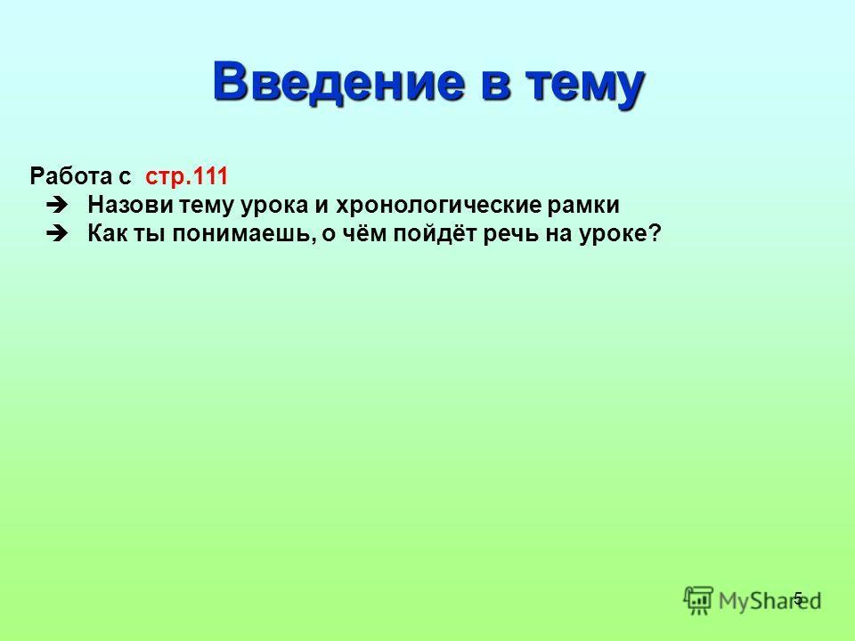 5 Введение в тему Работа с стр.111 Назови тему урока и хронологические рамки Как ты понимаешь, о чём пойдёт речь на уроке?