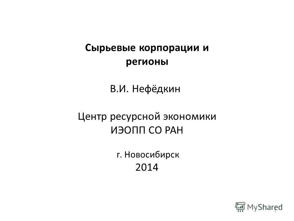 Сырьевые корпорации и регионы В.И. Нефёдкин Центр ресурсной экономики ИЭОПП СО РАН г. Новосибирск 2014 1