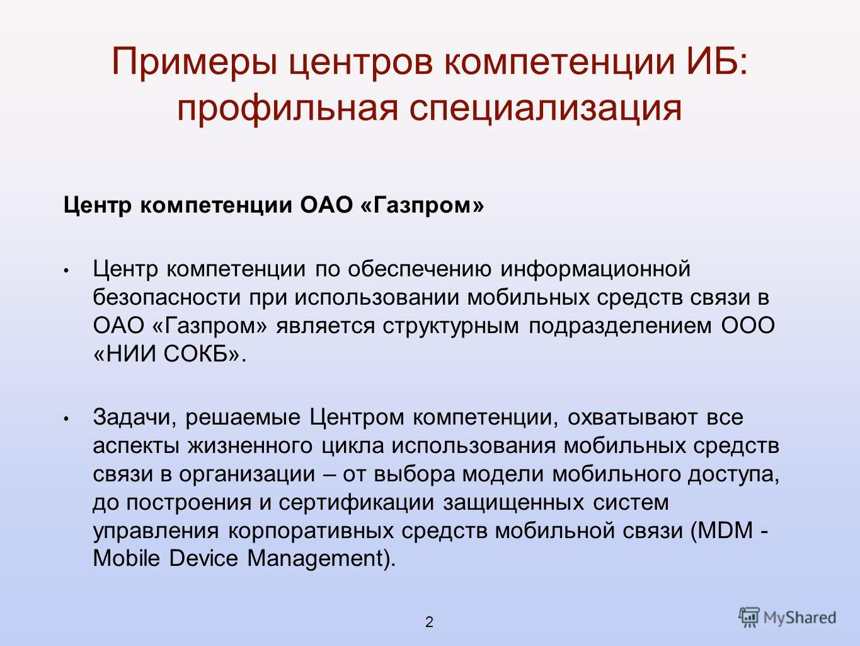 Примеры центров компетенции ИБ: профильная специализация Центр компетенции ОАО «Газпром» Центр компетенции по обеспечению информационной безопасности при использовании мобильных средств связи в ОАО «Газпром» является структурным подразделением ООО «Н