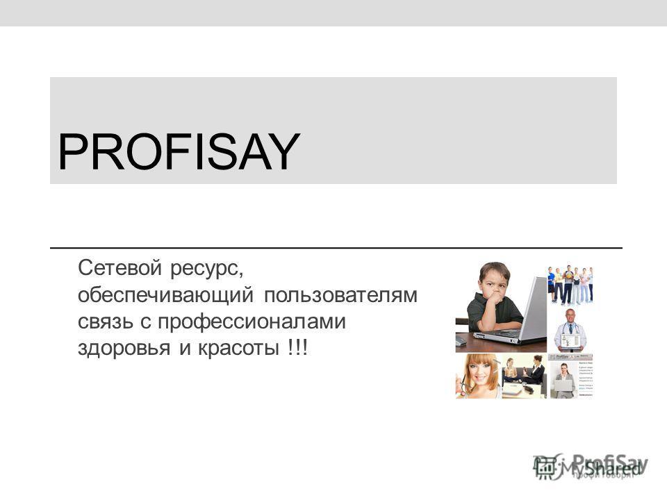 PROFISAY Сетевой ресурс, обеспечивающий пользователям связь с профессионалами здоровья и красоты !!!