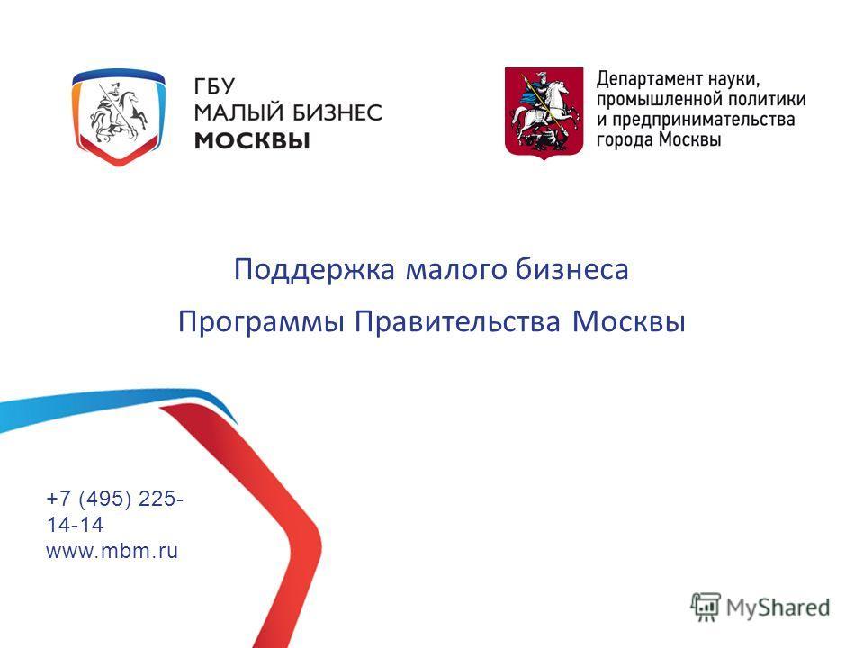 Поддержка малого бизнеса Программы Правительства Москвы +7 (495) 225- 14-14 www.mbm.ru