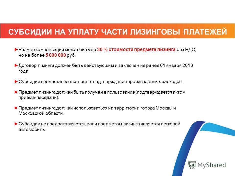 Размер компенсации может быть до 30 % стоимости предмета лизинга без НДС, но не более 5 000 000 руб. Договор лизинга должен быть действующим и заключен не ранее 01 января 2013 года. Субсидия предоставляется после подтверждения произведенных расходов.