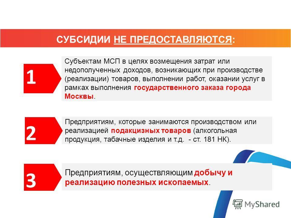 СУБСИДИИ НЕ ПРЕДОСТАВЛЯЮТСЯ: Субъектам МСП в целях возмещения затрат или недополученных доходов, возникающих при производстве (реализации) товаров, выполнении работ, оказании услуг в рамках выполнения государственного заказа города Москвы. 1 Предприя