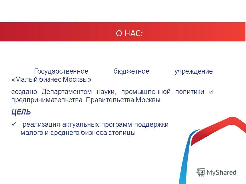 Государственное бюджетное учреждение «Малый бизнес Москвы» создано Департаментом науки, промышленной политики и предпринимательства Правительства Москвы ЦЕЛЬ реализация актуальных программ поддержки. малого и среднего бизнеса столицы О НАС: