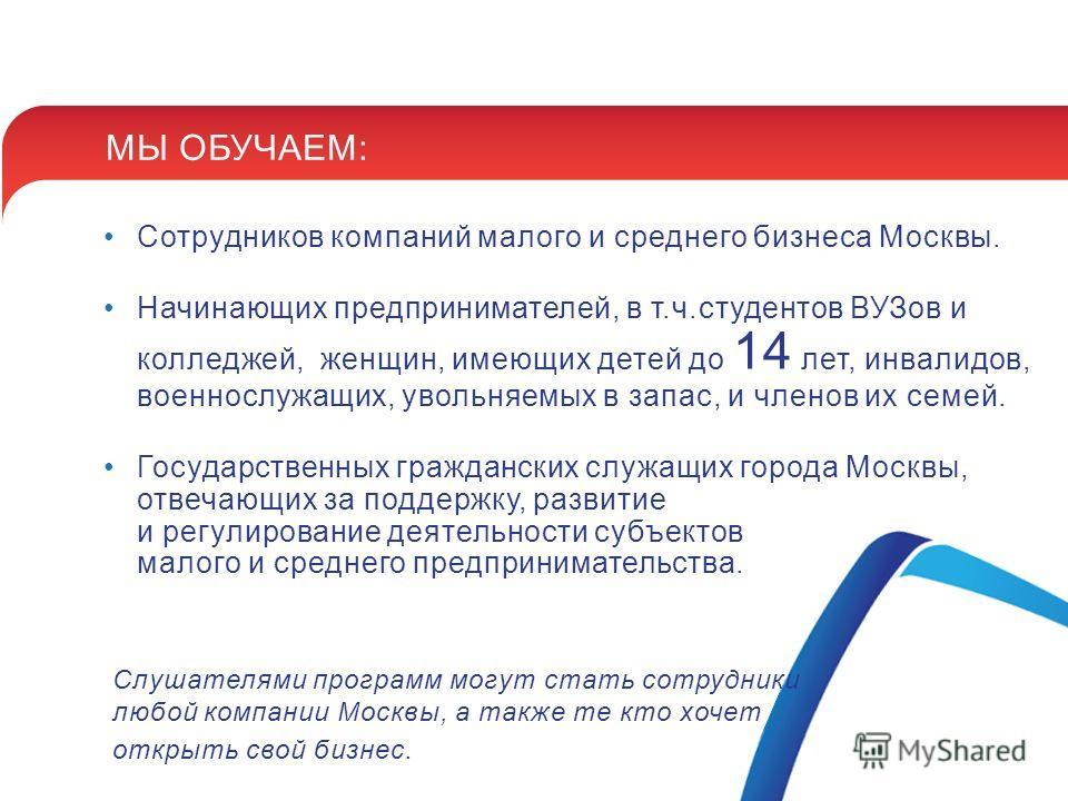 МЫ ОБУЧАЕМ: Сотрудников компаний малого и среднего бизнеса Москвы. Начинающих предпринимателей, в т.ч.студентов ВУЗов и колледжей, женщин, имеющих детей до 14 лет, инвалидов, военнослужащих, увольняемых в запас, и членов их семей. Государственных гра