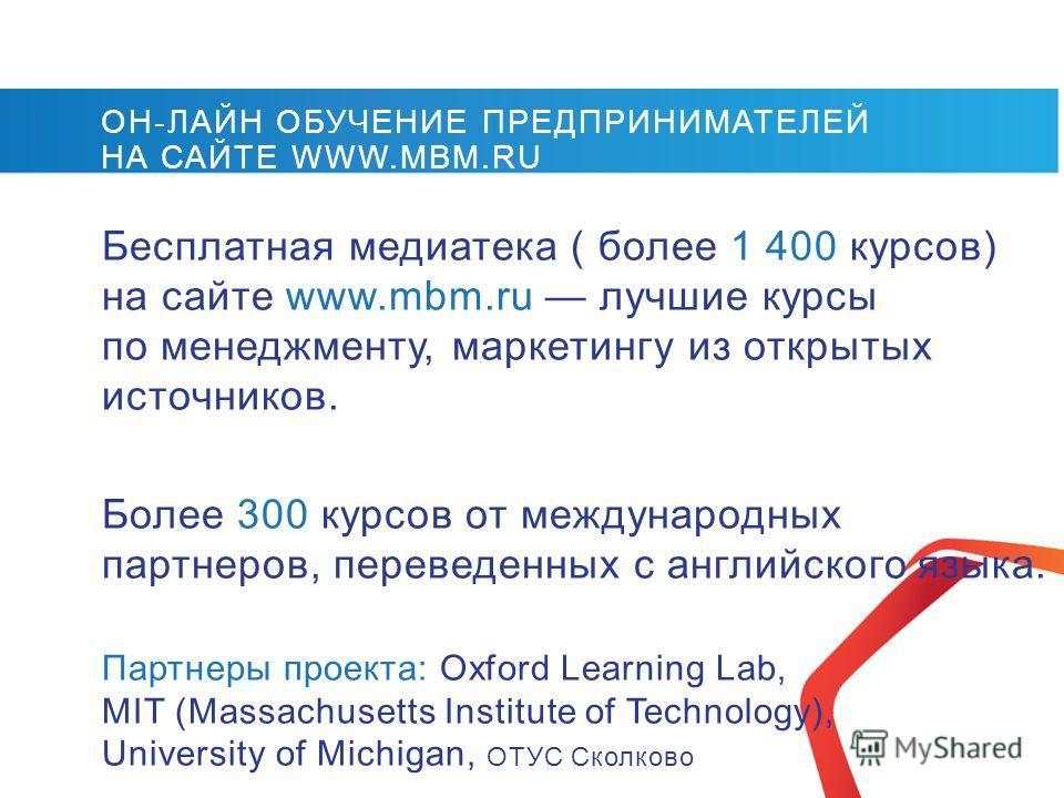 Бесплатная медиатека ( более 1 400 курсов) на сайте www.mbm.ru лучшие курсы по менеджменту, маркетингу из открытых источников. Более 300 курсов от международных партнеров, переведенных с английского языка. Партнеры проекта: Oxford Learning Lab, MIT (