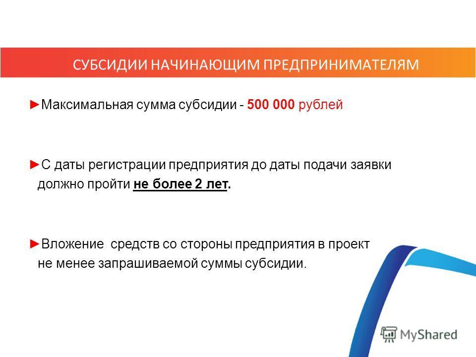 Максимальная сумма субсидии - 500 000 рублей С даты регистрации предприятия до даты подачи заявки должно пройти не более 2 лет. Вложение средств со стороны предприятия в проект не менее запрашиваемой суммы субсидии. СУБСИДИИ НАЧИНАЮЩИМ ПРЕДПРИНИМАТЕЛ