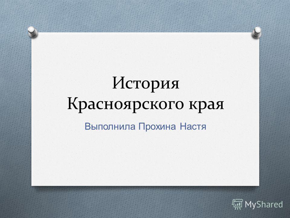 История Красноярского края Выполнила Прохина Настя