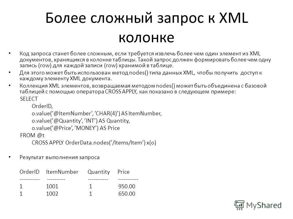 Более сложный запрос к XML колонке Код запроса станет более сложным, если требуется извлечь более чем один элемент из XML документов, хранящихся в колонке таблицы. Такой запрос должен формировать более чем одну запись (row) для каждой записи (row) хр