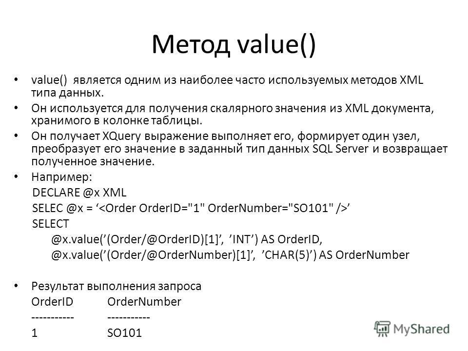 Метод value() value() является одним из наиболее часто используемых методов XML типа данных. Он используется для получения скалярного значения из XML документа, хранимого в колонке таблицы. Он получает XQuery выражение выполняет его, формирует один у