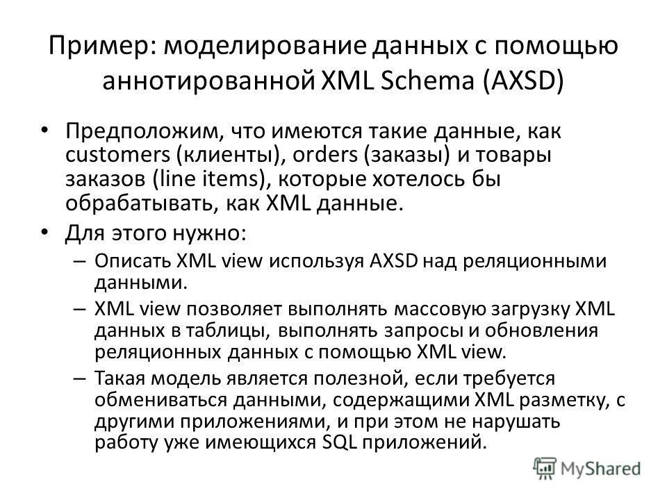 Пример: моделирование данных с помощью аннотированной XML Schema (AXSD) Предположим, что имеются такие данные, как customers (клиенты), orders (заказы) и товары заказов (line items), которые хотелось бы обрабатывать, как XML данные. Для этого нужно: