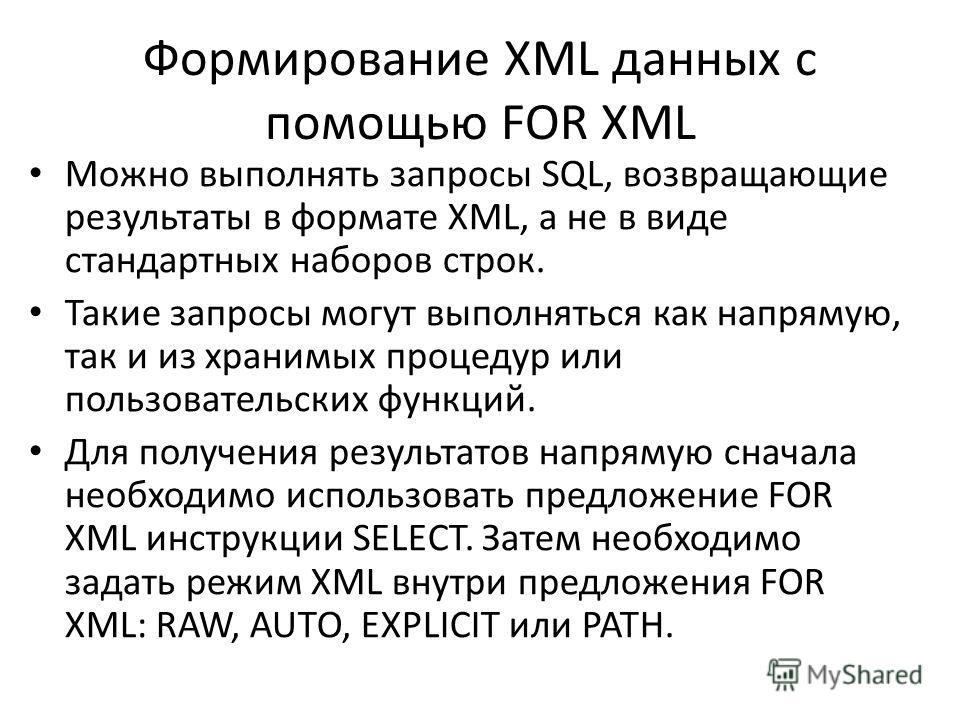 Формирование XML данных с помощью FOR XML Можно выполнять запросы SQL, возвращающие результаты в формате XML, а не в виде стандартных наборов строк. Такие запросы могут выполняться как напрямую, так и из хранимых процедур или пользовательских функций