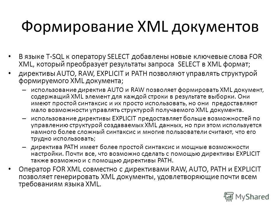 Формирование XML документов В языке T-SQL к оператору SELECT добавлены новые ключевые слова FOR XML, который преобразует результаты запроса SELECT в XML формат; директивы AUTO, RAW, EXPLICIT и PATH позволяют управлять структурой формируемого XML доку