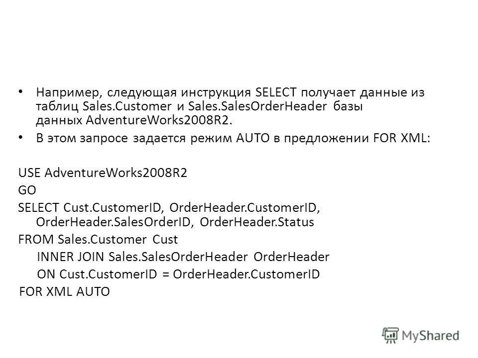 Например, следующая инструкция SELECT получает данные из таблиц Sales.Customer и Sales.SalesOrderHeader базы данных AdventureWorks2008R2. В этом запросе задается режим AUTO в предложении FOR XML: USE AdventureWorks2008R2 GO SELECT Cust.CustomerID, Or