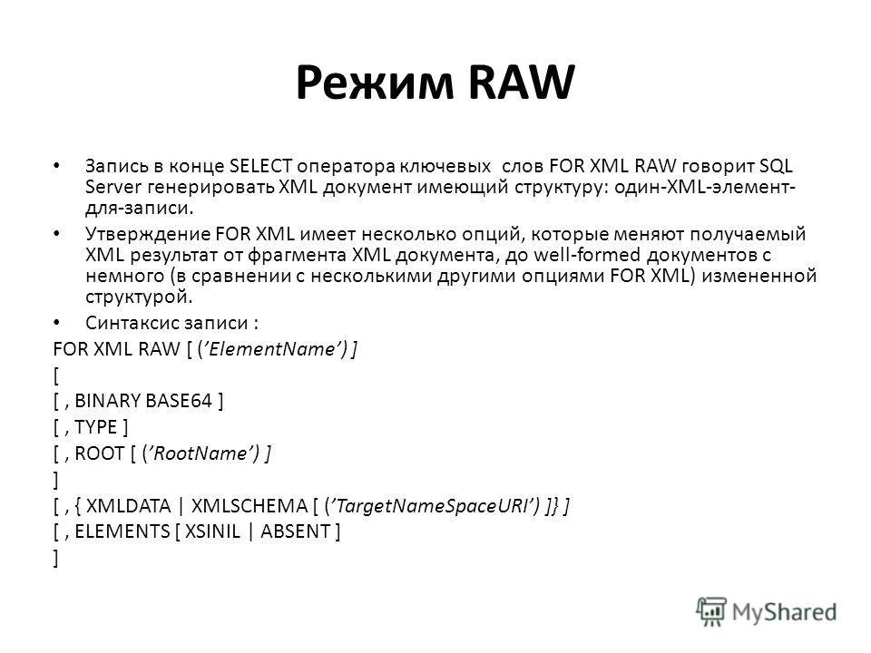 Режим RAW Запись в конце SELECT оператора ключевых слов FOR XML RAW говорит SQL Server генерировать XML документ имеющий структуру: один-XML-элемент- для-записи. Утверждение FOR XML имеет несколько опций, которые меняют получаемый XML результат от фр