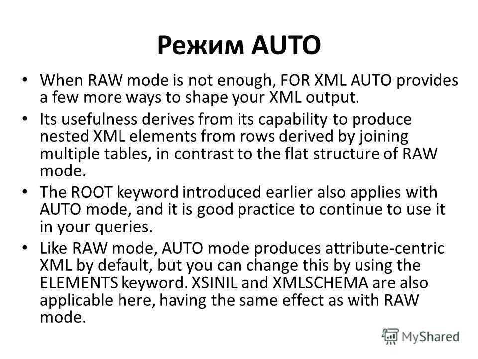 Режим AUTO When RAW mode is not enough, FOR XML AUTO provides a few more ways to shape your XML output. Its usefulness derives from its capability to produce nested XML elements from rows derived by joining multiple tables, in contrast to the flat st