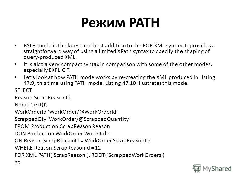 Режим PATH PATH mode is the latest and best addition to the FOR XML syntax. It provides a straightforward way of using a limited XPath syntax to specify the shaping of query-produced XML. It is also a very compact syntax in comparison with some of th