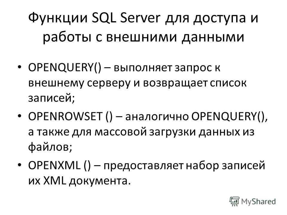 Функции SQL Server для доступа и работы с внешними данными OPENQUERY() – выполняет запрос к внешнему серверу и возвращает список записей; OPENROWSET () – аналогично OPENQUERY(), а также для массовой загрузки данных из файлов; OPENXML () – предоставля