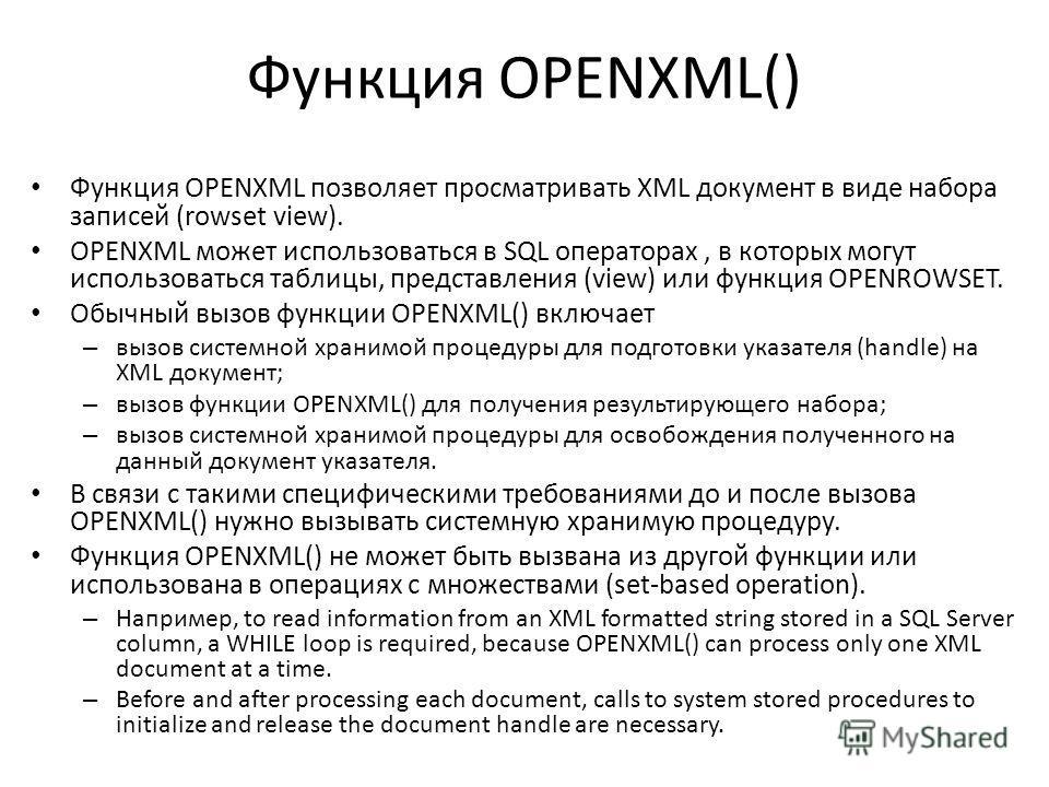 Функция OPENXML() Функция OPENXML позволяет просматривать XML документ в виде набора записей (rowset view). OPENXML может использоваться в SQL операторах, в которых могут использоваться таблицы, представления (view) или функция OPENROWSET. Обычный вы