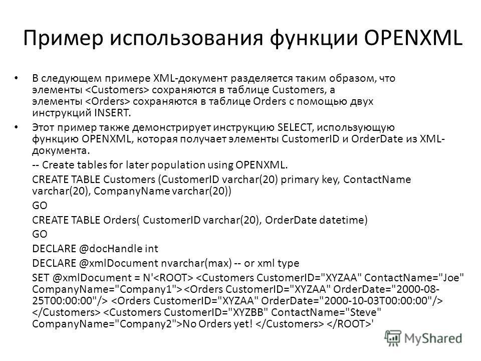 Пример использования функции OPENXML В следующем примере XML-документ разделяется таким образом, что элементы сохраняются в таблице Customers, а элементы сохраняются в таблице Orders с помощью двух инструкций INSERT. Этот пример также демонстрирует и