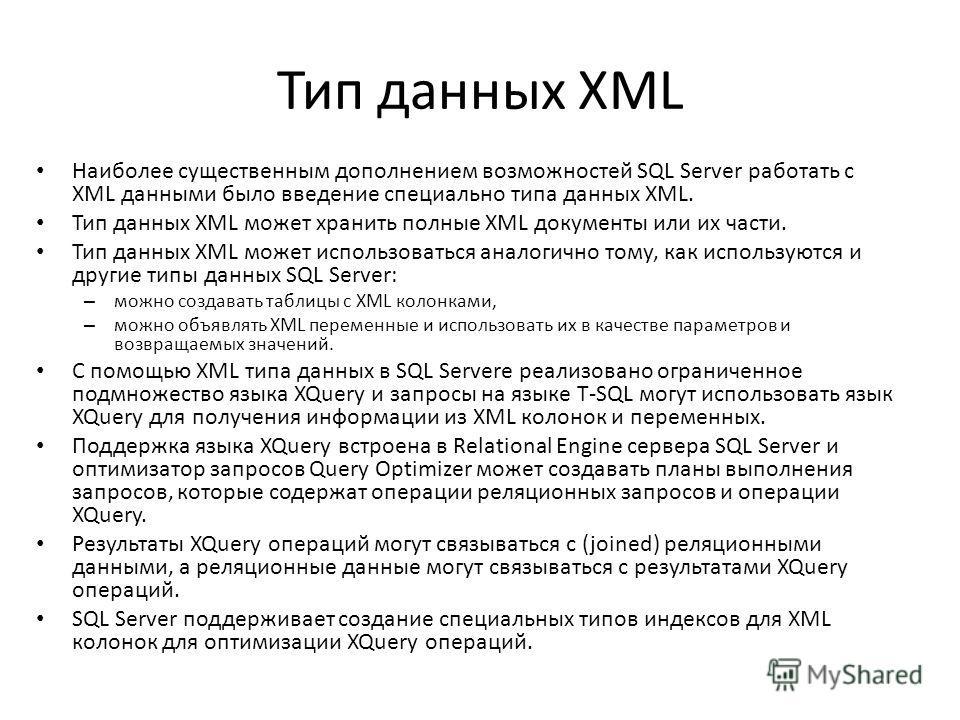 Тип данных XML Наиболее существенным дополнением возможностей SQL Server работать с XML данными было введение специально типа данных XML. Тип данных XML может хранить полные XML документы или их части. Тип данных XML может использоваться аналогично т
