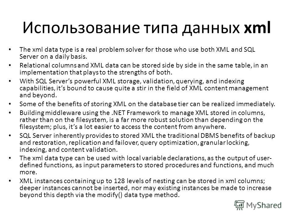 Использование типа данных xml The xml data type is a real problem solver for those who use both XML and SQL Server on a daily basis. Relational columns and XML data can be stored side by side in the same table, in an implementation that plays to the
