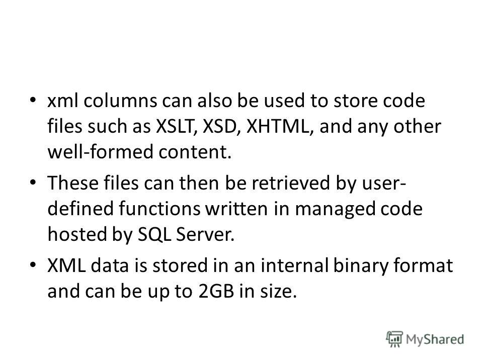 xml columns can also be used to store code files such as XSLT, XSD, XHTML, and any other well-formed content. These files can then be retrieved by user- defined functions written in managed code hosted by SQL Server. XML data is stored in an internal