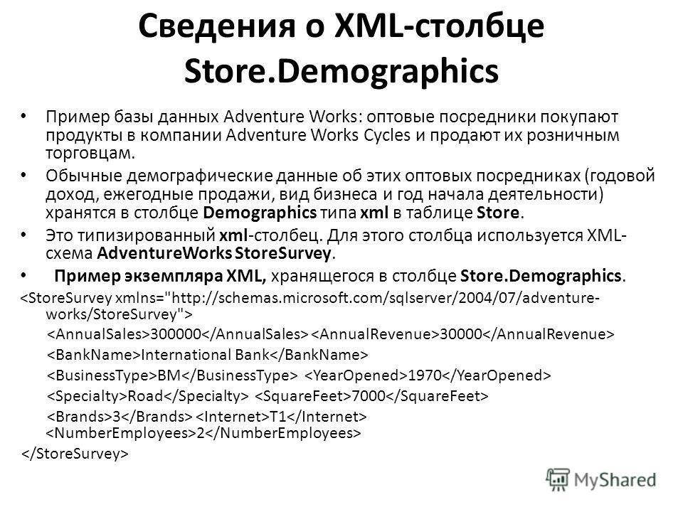 Сведения о XML-столбце Store.Demographics Пример базы данных Adventure Works: оптовые посредники покупают продукты в компании Adventure Works Cycles и продают их розничным торговцам. Обычные демографические данные об этих оптовых посредниках (годовой