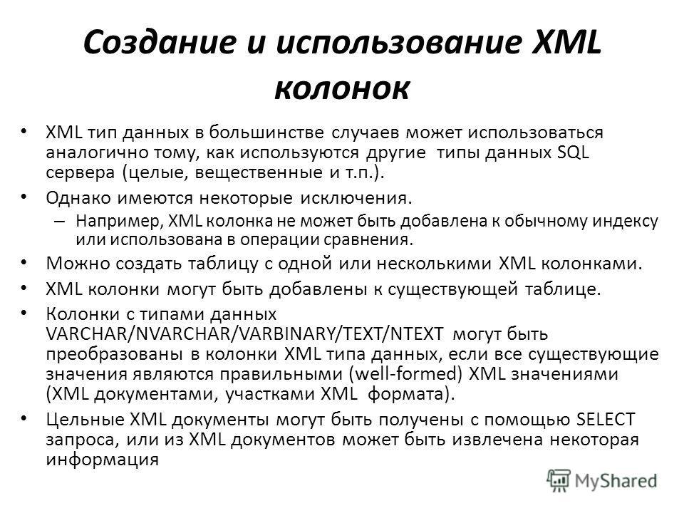 Создание и использование XML колонок XML тип данных в большинстве случаев может использоваться аналогично тому, как используются другие типы данных SQL сервера (целые, вещественные и т.п.). Однако имеются некоторые исключения. – Например, XML колонка