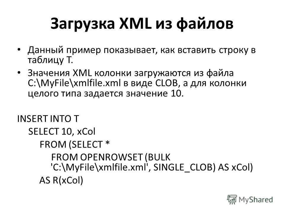 Загрузка XML из файлов Данный пример показывает, как вставить строку в таблицу T. Значения XML колонки загружаются из файла C:\MyFile\xmlfile.xml в виде CLOB, а для колонки целого типа задается значение 10. INSERT INTO T SELECT 10, xCol FROM (SELECT