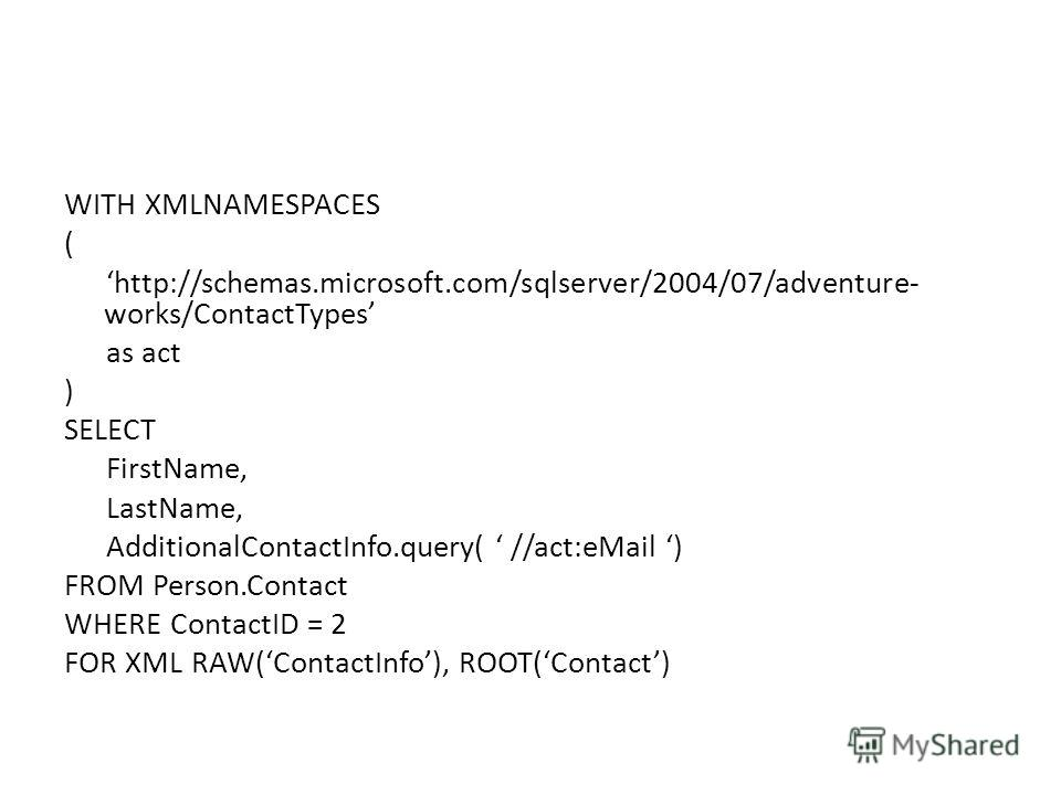 WITH XMLNAMESPACES ( http://schemas.microsoft.com/sqlserver/2004/07/adventure- works/ContactTypes as act ) SELECT FirstName, LastName, AdditionalContactInfo.query( //act:eMail ) FROM Person.Contact WHERE ContactID = 2 FOR XML RAW(ContactInfo), ROOT(C