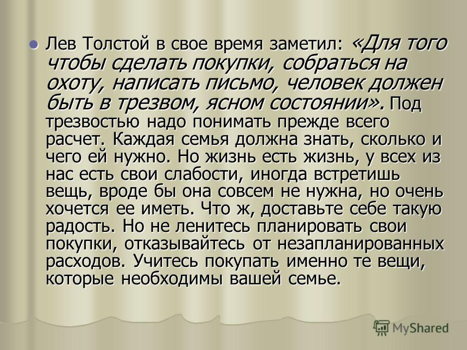 Лев Толстой в свое время заметил: «Для того чтобы сделать покупки, собраться на охоту, написать письмо, человек должен быть в трезвом, ясном состоянии». Под трезвостью надо понимать прежде всего расчет. Каждая семья должна знать, сколько и чего ей ну