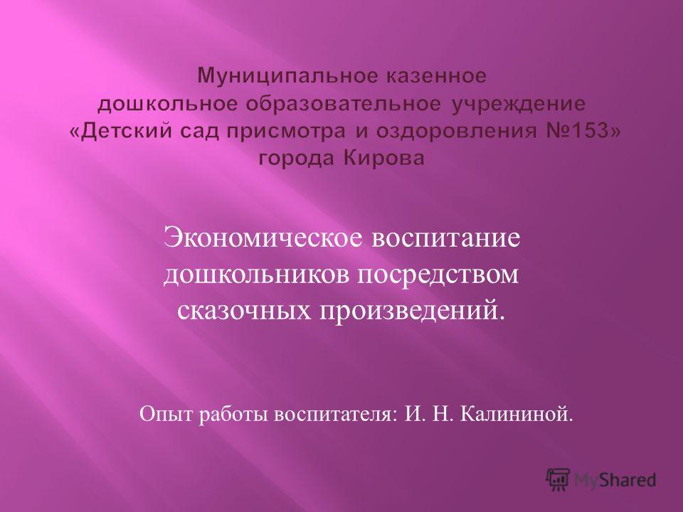 Экономическое воспитание дошкольников посредством сказочных произведений. Опыт работы воспитателя: И. Н. Калининой.