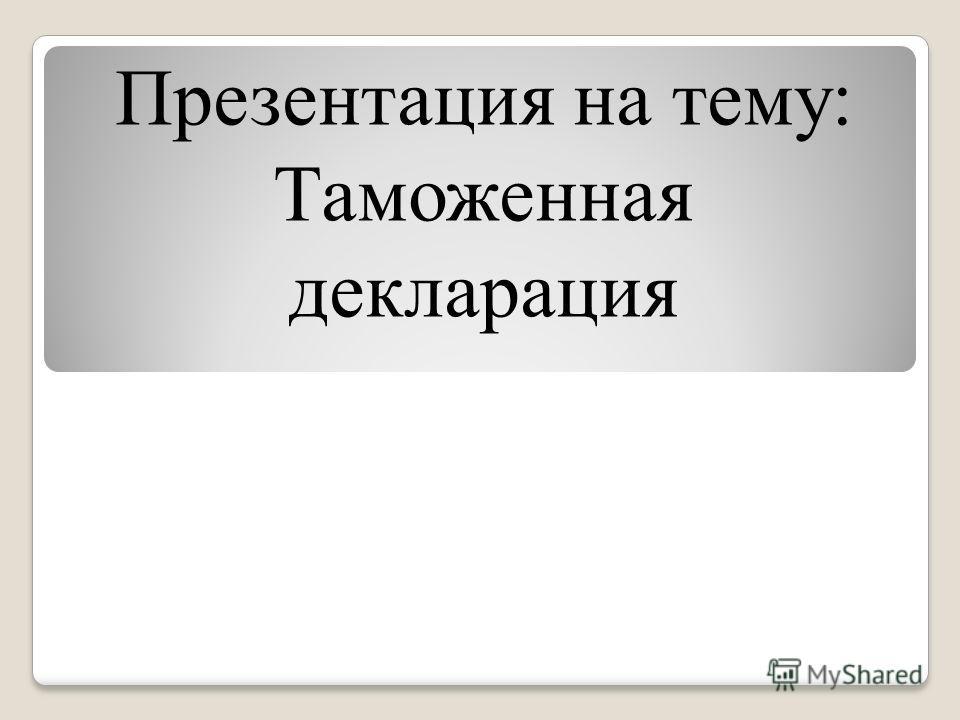 Презентация на тему: Таможенная декларация