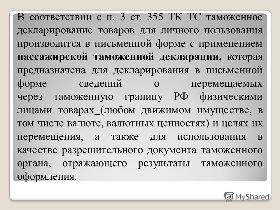 В соответствии с п. 3 ст. 355 ТК ТС таможенное декларирование товаров для личного пользования производится в письменной форме с применением пассажирской таможенной декларации, которая предназначена для декларирования в письменной форме сведений о пер