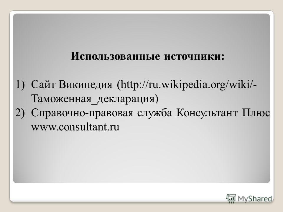 Использованные источники: 1)Сайт Википедия (http://ru.wikipedia.org/wiki/- Таможенная_декларация) 2)Справочно-правовая служба Консультант Плюс www.consultant.ru